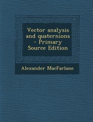 Vector analysis and quaternions  - Primary Source Edition by Alexander MacFarlane