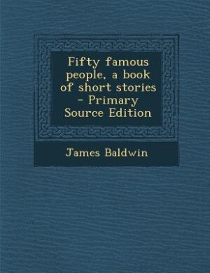 Fifty famous people, a book of short stories  - Primary Source Edition by James Baldwin