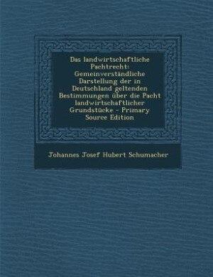 Das landwirtschaftliche Pachtrecht: Gemeinverständliche Darstellung der in Deutschland geltenden Bestimmungen über die Pacht landwirtsc by Johannes Josef Hubert Schumacher