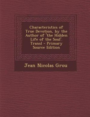 Characteristics of True Devotion, by the Author of 'the Hidden Life of the Soul'. Transl - Primary Source Edition by Jean Nicolas Grou