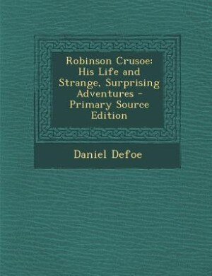 Robinson Crusoe: His Life and Strange, Surprising Adventures - Primary Source Edition by Daniel Defoe