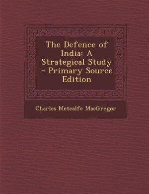 The Defence of India: A Strategical Study - Primary Source Edition by Charles Metcalfe MacGregor