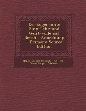 Der sogenannte Sinn-Lehr-und Geist-volle auf Befehl, Anordnung - Primary Source Edition by Michael Heinrich Rentz