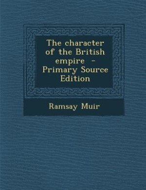 The character of the British empire  - Primary Source Edition by Ramsay Muir
