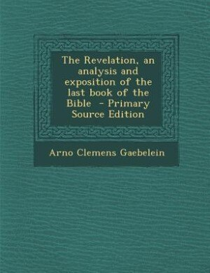The Revelation, an analysis and exposition of the last book of the Bible  - Primary Source Edition by Arno Clemens Gaebelein