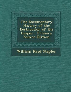 The Documentary History of the Destruction of the Gaspee - Primary Source Edition by William Read Staples