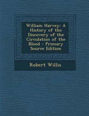 William Harvey: A History of the Discovery of the Circulation of the Blood - Primary Source Edition by Robert Willis