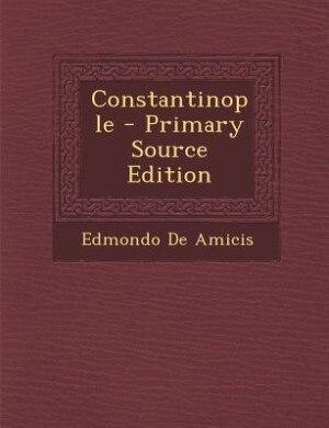 Constantinople - Primary Source Edition by Edmondo De Amicis