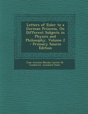 Letters of Euler to a German Princess, On Different Subjects in Physics and Philosophy, Volume 2 - Primary Source Edition by Jean-Antoine-Nicolas Carit De Condorcet