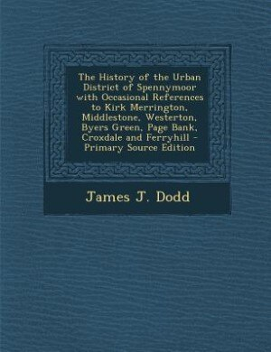 The History of the Urban District of Spennymoor with Occasional References to Kirk Merrington, Middlestone, Westerton, Byers Green, Page Bank, Croxdal by James J. Dodd