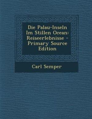Die Palau-Inseln Im Stillen Ocean: Reiseerlebnisse - Primary Source Edition by Carl Semper