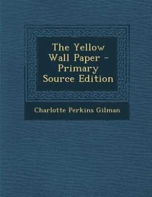 The Yellow Wall Paper - Primary Source Edition by Charlotte Perkins Gilman