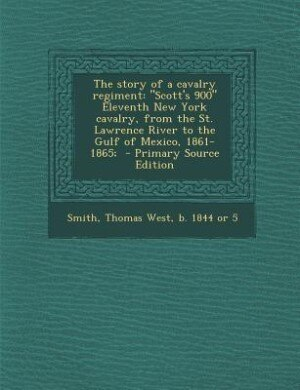 The story of a cavalry regiment: Scott's 900 Eleventh New York cavalry, from the St. Lawrence River to the Gulf of Mexico, 1861-1865 by Thomas West b. 1844 or 5 Smith