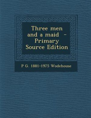 Three men and a maid  - Primary Source Edition by P G. 1881-1975 Wodehouse