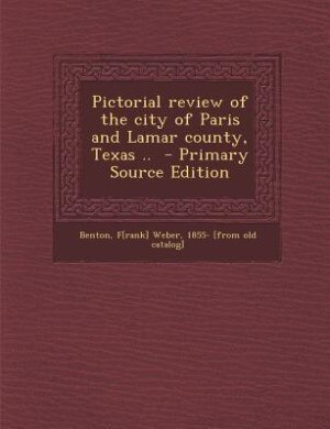 Pictorial review of the city of Paris and Lamar county, Texas ..  - Primary Source Edition by F[rank] Weber 1855- [from old c Benton