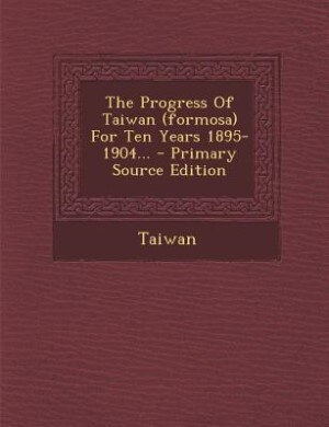 The Progress Of Taiwan (formosa) For Ten Years 1895-1904... - Primary Source Edition by Taiwan