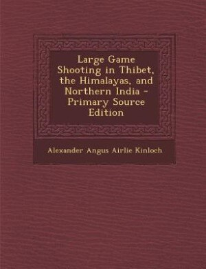 Large Game Shooting in Thibet, the Himalayas, and Northern India - Primary Source Edition by Alexander Angus Airlie Kinloch