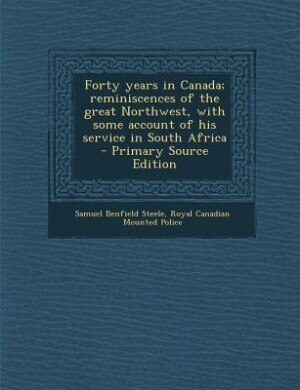Forty years in Canada; reminiscences of the great Northwest, with some account of his service in South Africa  - Primary Source Edition by Samuel Benfield Steele