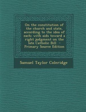 On the constitution of the church and state, according to the idea of each; with aids toward a right judgment on the late Catholic Bill  - Primary Sou by Samuel Taylor Coleridge