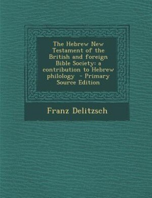 The Hebrew New Testament of the British and foreign Bible Society: a contribution to Hebrew philology  - Primary Source Edition by Franz Delitzsch
