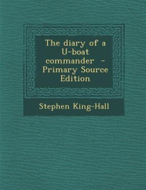The diary of a U-boat commander  - Primary Source Edition by Stephen King-Hall
