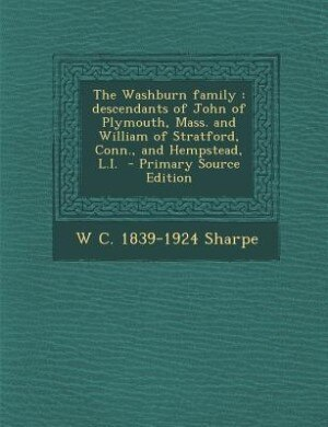 The Washburn family: descendants of John of Plymouth, Mass. and William of Stratford, Conn., and Hempstead, L.I.  - Prim by W C. 1839-1924 Sharpe