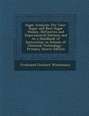 Sugar Analysis: For Cane-Sugar and Beet-Sugar Houses, Refineries and Experimental Stations and As a Handbook of Ins by Ferdinand Gerhard Wiechmann