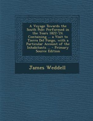 A Voyage Towards the South Pole: Performed in the Years 1822-'24. Containing ... a Visit to Tierra Del Fuego, with a Particular Acco by James Weddell
