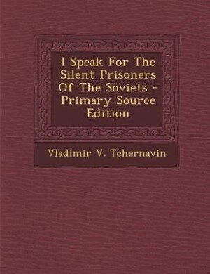 I Speak For The Silent Prisoners Of The Soviets by Vladimir V. Tchernavin