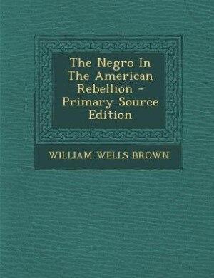 The Negro In The American Rebellion - Primary Source Edition de WILLIAM WELLS BROWN
