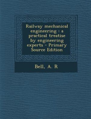 Railway mechanical engineering: a practical treatise by engineering experts - Primary Source Edition by A R Bell