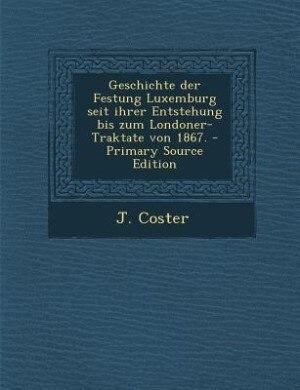 Geschichte der Festung Luxemburg seit ihrer Entstehung bis zum Londoner-Traktate von 1867. - Primary Source Edition by J. Coster