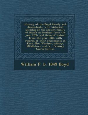 History of the Boyd family and descendants, with historical sketches of the ancient family of Boyd's in Scotland from the year 1200, and those of Irel by William P. b. 1849 Boyd
