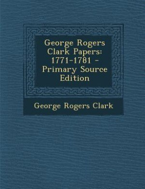 George Rogers Clark Papers: 1771-1781 - Primary Source Edition by George Rogers Clark