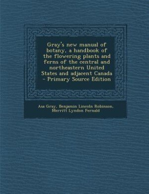 Gray's new manual of botany, a handbook of the flowering plants and ferns of the central and northeastern United States and adjacent Canada  - Primary by Asa Gray