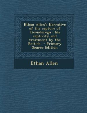 Ethan Allen's Narrative of the capture of Ticonderoga: his captivity and treatment by the British  - Primary Source Edition by Ethan Allen