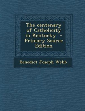 The centenary of Catholicity in Kentucky  - Primary Source Edition by Benedict Joseph Webb