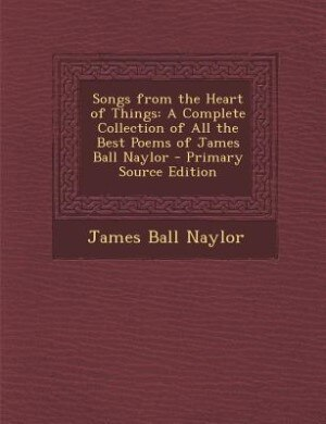 Songs from the Heart of Things: A Complete Collection of All the Best Poems of James Ball Naylor - Primary Source Edition by James Ball Naylor
