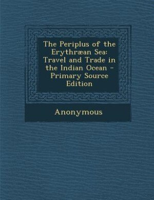 The Periplus of the Erythræan Sea: Travel and Trade in the Indian Ocean - Primary Source Edition by Anonymous