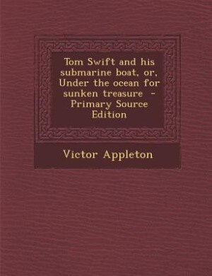 Tom Swift and his submarine boat, or, Under the ocean for sunken treasure  - Primary Source Edition by Victor Appleton