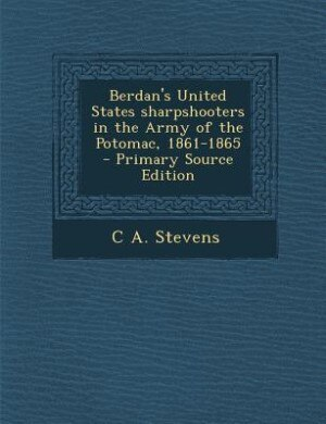 Berdan's United States sharpshooters in the Army of the Potomac, 1861-1865  - Primary Source Edition by C A. Stevens