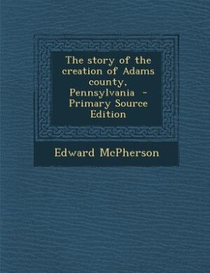 The story of the creation of Adams county, Pennsylvania  - Primary Source Edition by Edward McPherson
