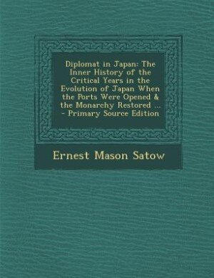 Diplomat in Japan: The Inner History of the Critical Years in the Evolution of Japan When the Ports Were Opened & the by Ernest Mason Satow