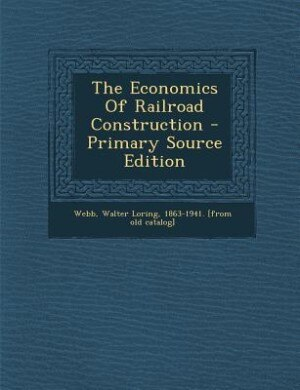 The Economics Of Railroad Construction - Primary Source Edition by Walter Loring 1863-1941. [from ol Webb