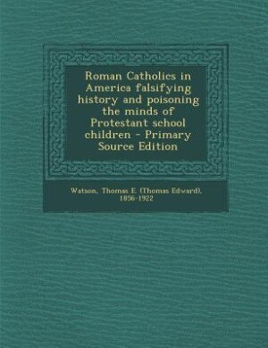 Roman Catholics in America falsifying history and poisoning the minds of Protestant school children - Primary Source Edition by Thomas E. 1856-1922 Watson