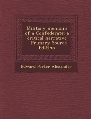 Military memoirs of a Confederate; a critical narrative  - Primary Source Edition by Edward Porter Alexander