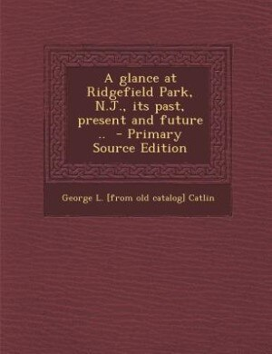 A glance at Ridgefield Park, N.J., its past, present and future ..  - Primary Source Edition by George L. [from old catalog] Catlin
