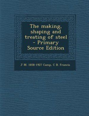 The making, shaping and treating of steel  - Primary Source Edition by J M. 1858-1927 Camp