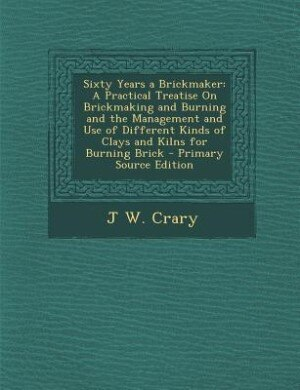 Sixty Years a Brickmaker: A Practical Treatise On Brickmaking and Burning and the Management and Use of Different Kinds of Cl by J W. Crary