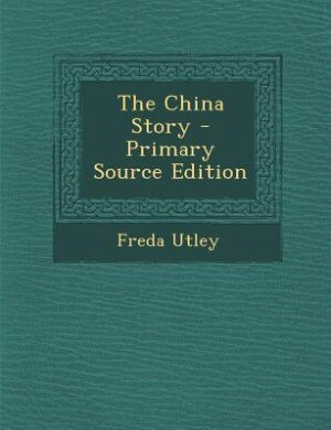 The China Story - Primary Source Edition by Freda Utley
